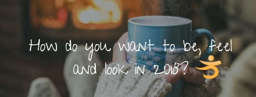 how do you want to be, feel, and look in 2018?
